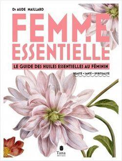 Femme essentielle - Le guide des huiles essentielles au féminin - Beauté, santé, spiritualité.